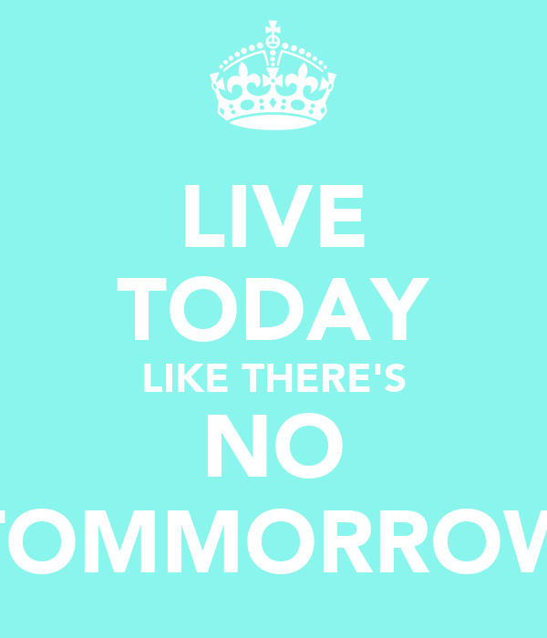 LIVE TODAY LIKE THERE'S NO TOMMORROW