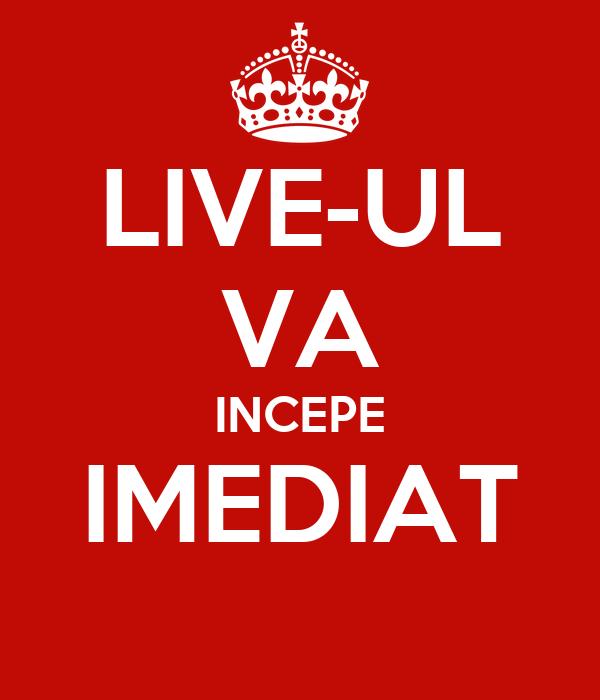 LIVE-UL VA INCEPE IMEDIAT