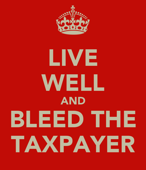 LIVE WELL AND BLEED THE TAXPAYER