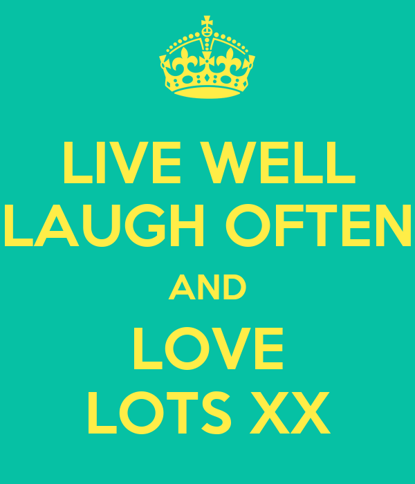 LIVE WELL LAUGH OFTEN AND LOVE LOTS XX