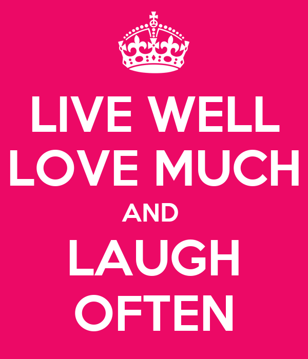 LIVE WELL LOVE MUCH AND  LAUGH OFTEN