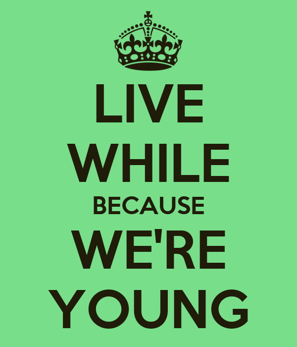 LIVE WHILE BECAUSE WE'RE YOUNG