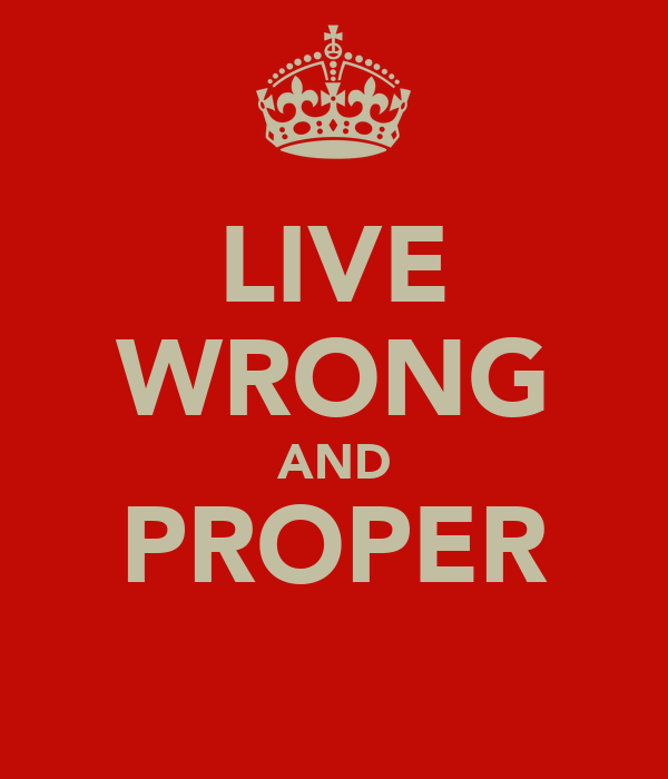 LIVE WRONG AND PROPER