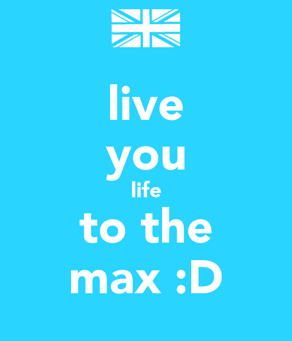 live you life to the max :D