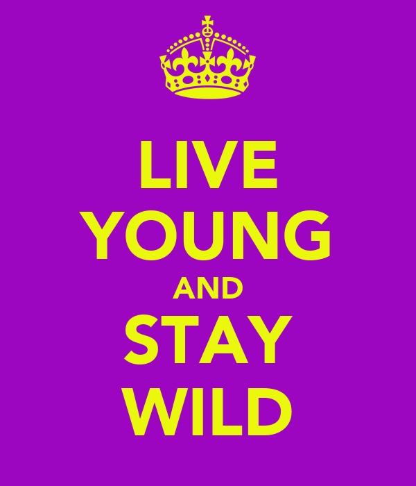LIVE YOUNG AND STAY WILD