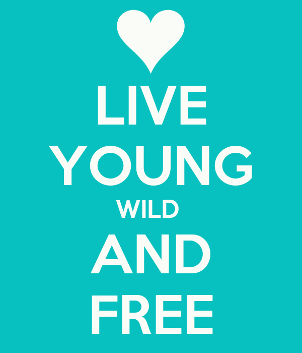 LIVE YOUNG WILD  AND FREE