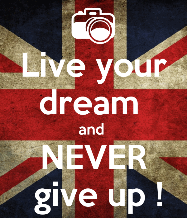 Live your dream  and  NEVER   give up !