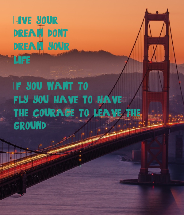 Live your dream, don't dream your life  If you want to fly, you have to have the courage to leave the ground