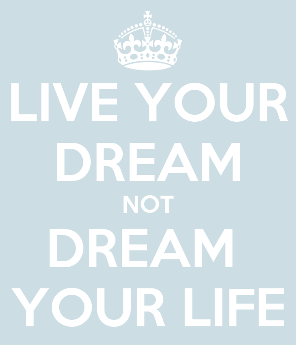LIVE YOUR DREAM NOT DREAM  YOUR LIFE