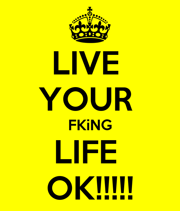 LIVE  YOUR  FKiNG LIFE  OK!!!!!