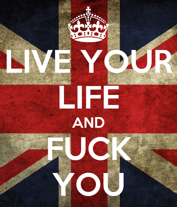 LIVE YOUR LIFE AND FUCK YOU