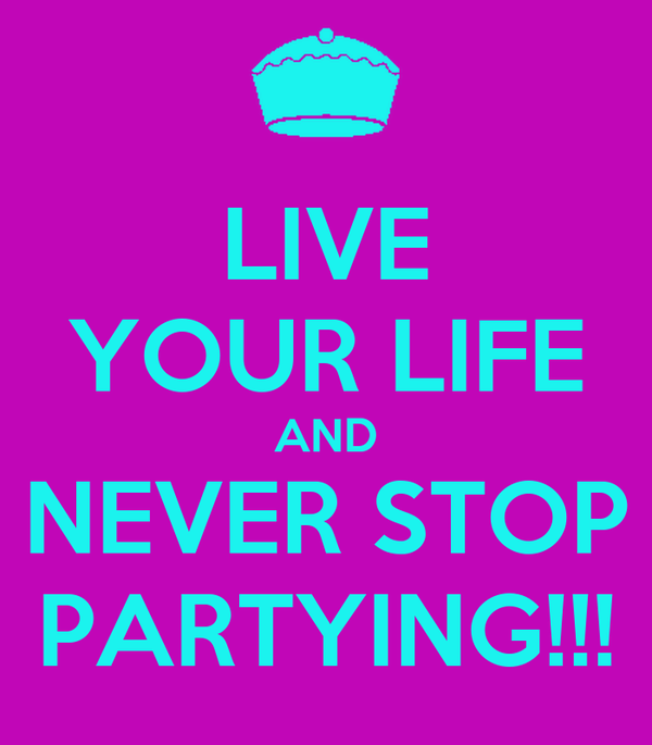 LIVE YOUR LIFE AND NEVER STOP PARTYING!!!