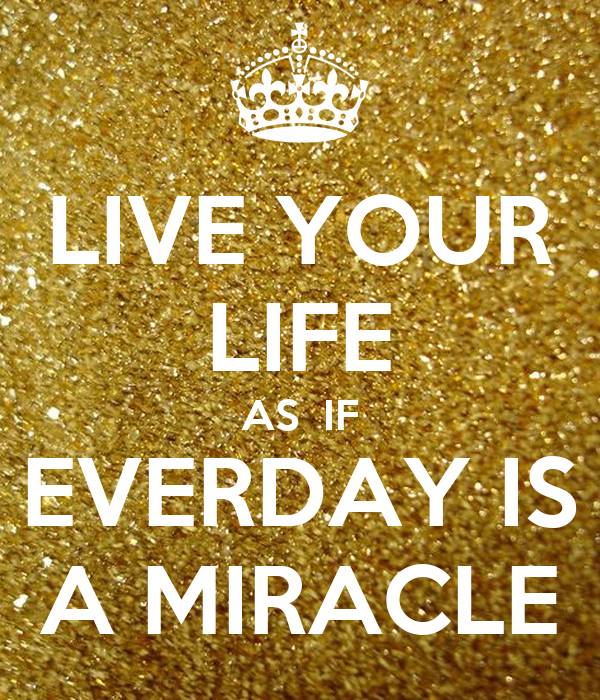 LIVE YOUR LIFE AS  IF EVERDAY IS A MIRACLE