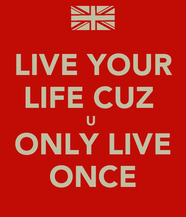 LIVE YOUR LIFE CUZ  U  ONLY LIVE ONCE