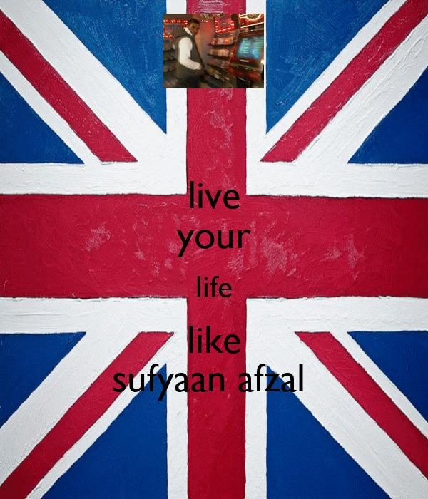 live your life like sufyaan afzal