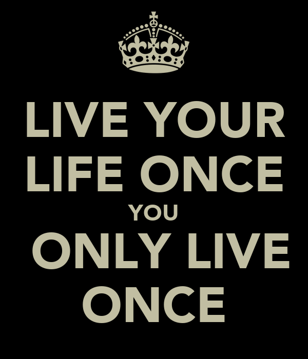 LIVE YOUR LIFE ONCE YOU  ONLY LIVE ONCE