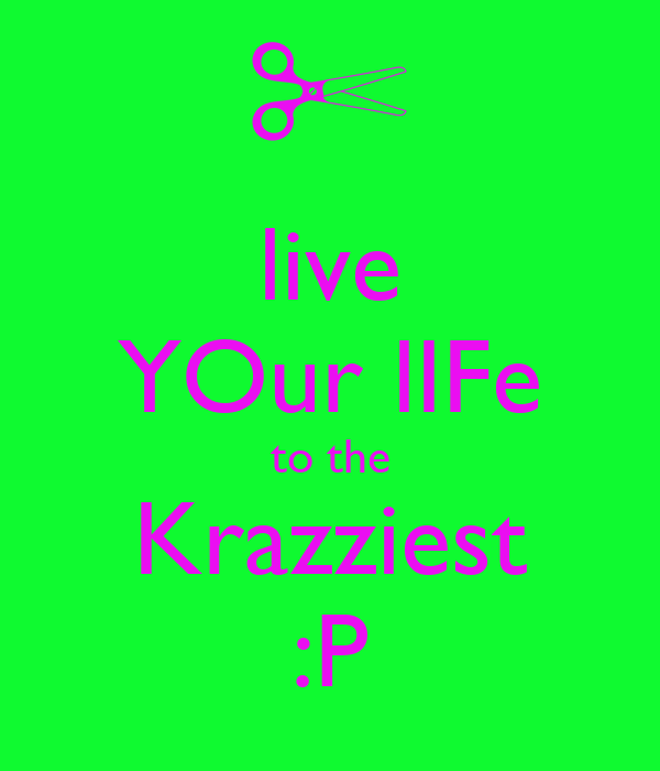 live YOur lIFe to the Krazziest :P
