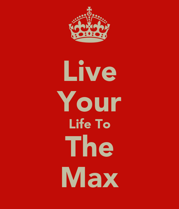 Live Your Life To The Max