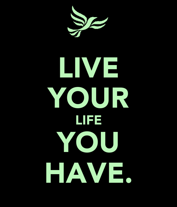 LIVE YOUR LIFE YOU HAVE.