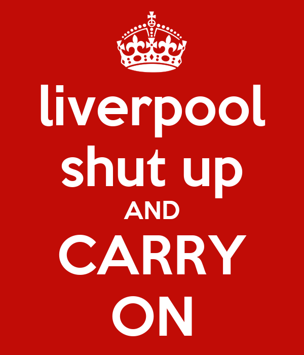 liverpool shut up AND CARRY ON