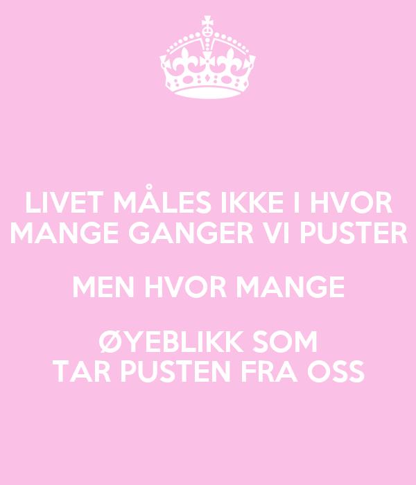 LIVET MÅLES IKKE I HVOR MANGE GANGER VI PUSTER MEN HVOR MANGE ØYEBLIKK SOM TAR PUSTEN FRA OSS