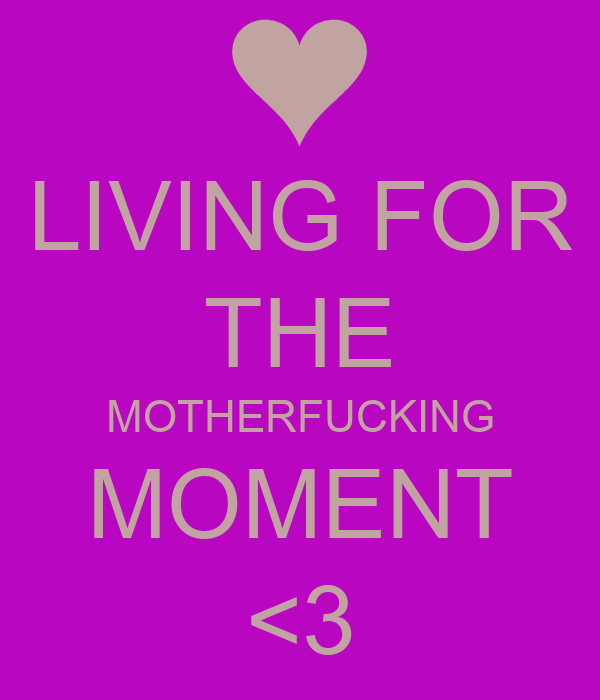 LIVING FOR THE MOTHERFUCKING MOMENT <3