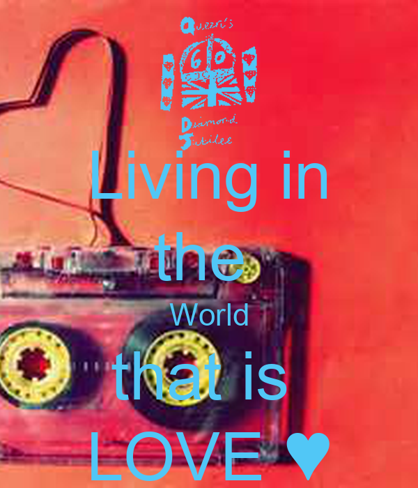 Living in the  World that is  LOVE ♥
