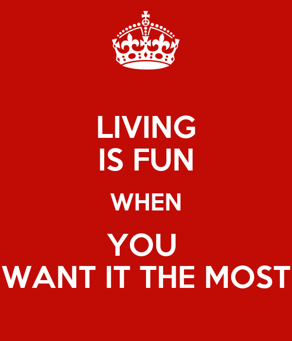 LIVING IS FUN WHEN YOU  WANT IT THE MOST