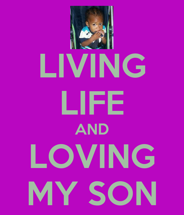 LIVING LIFE AND LOVING MY SON