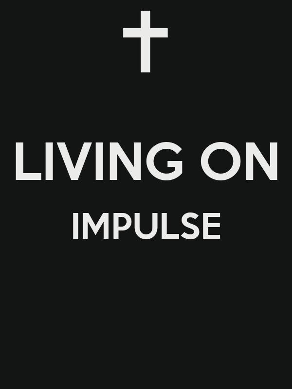 LIVING ON IMPULSE