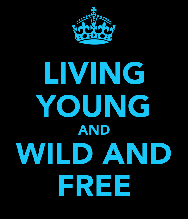 LIVING YOUNG AND WILD AND FREE