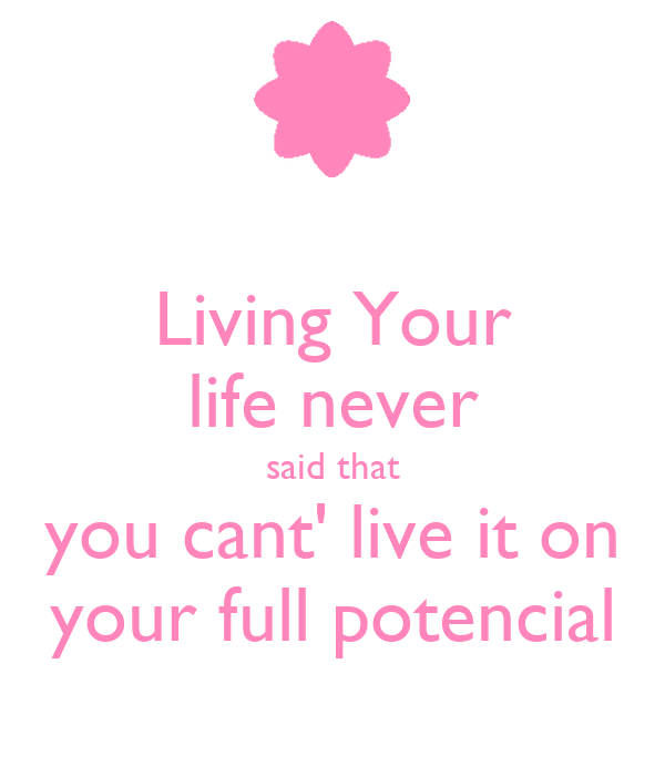 Living Your life never said that you cant' live it on your full potencial