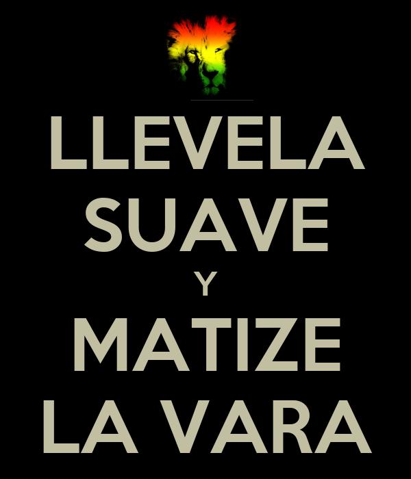 LLEVELA SUAVE Y MATIZE LA VARA