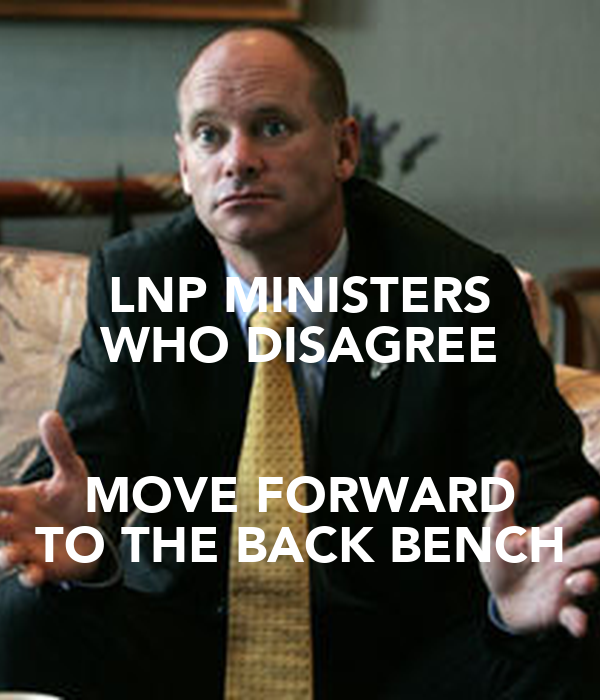 LNP MINISTERS WHO DISAGREE  MOVE FORWARD TO THE BACK BENCH