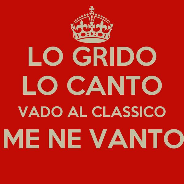 LO GRIDO LO CANTO VADO AL CLASSICO E ME NE VANTO!!!