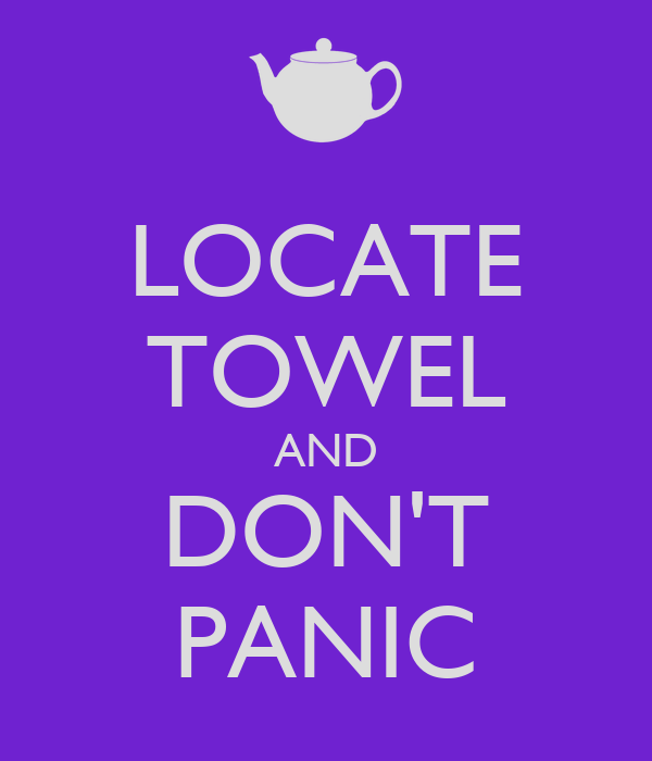 LOCATE TOWEL AND DON'T PANIC