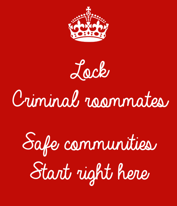 Lock Criminal roommates  Safe communities  Start right here