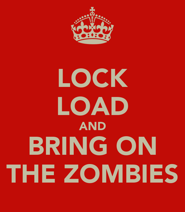 LOCK LOAD AND BRING ON THE ZOMBIES