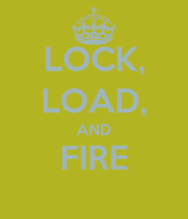 LOCK, LOAD, AND FIRE