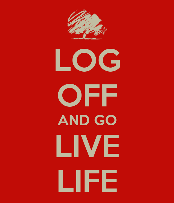 LOG OFF AND GO LIVE LIFE