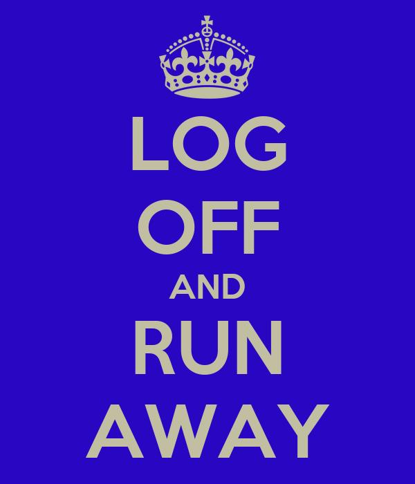 LOG OFF AND RUN AWAY