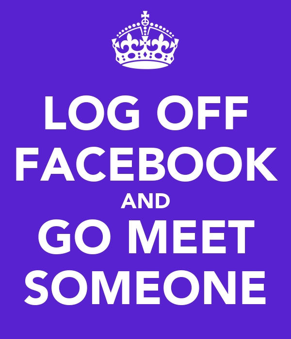 LOG OFF FACEBOOK AND GO MEET SOMEONE