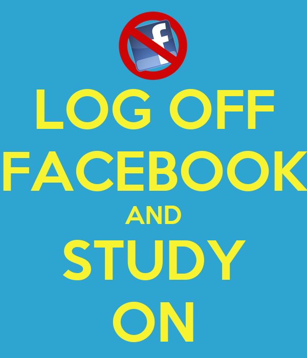 LOG OFF FACEBOOK AND STUDY ON