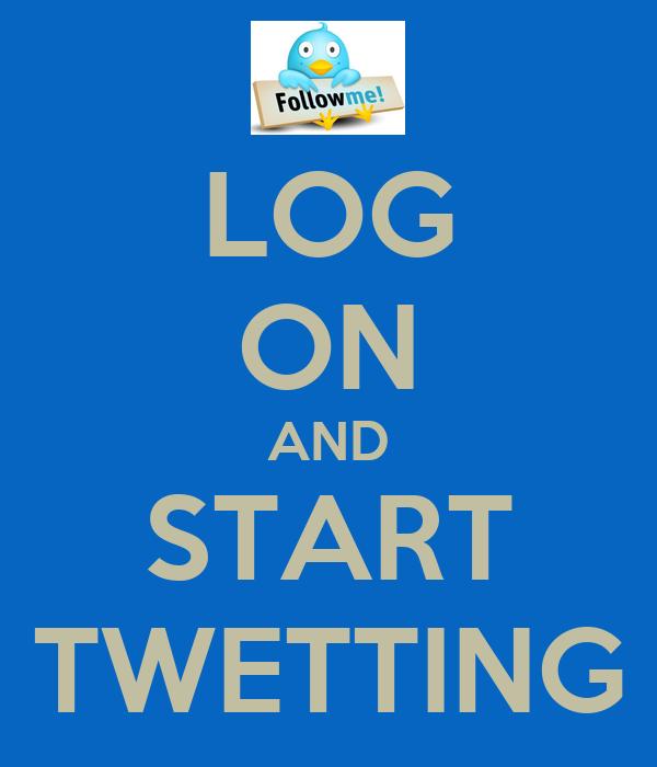 LOG ON AND START TWETTING