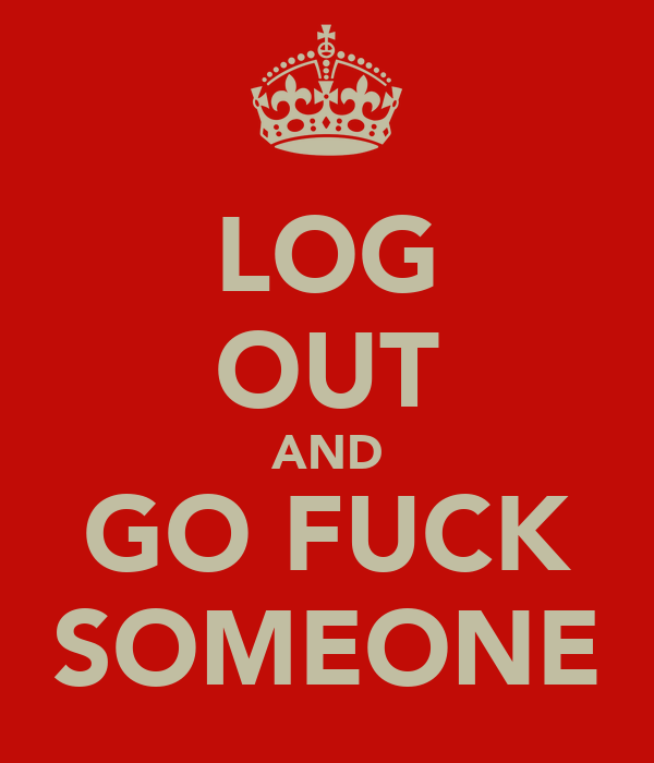 LOG OUT AND GO FUCK SOMEONE
