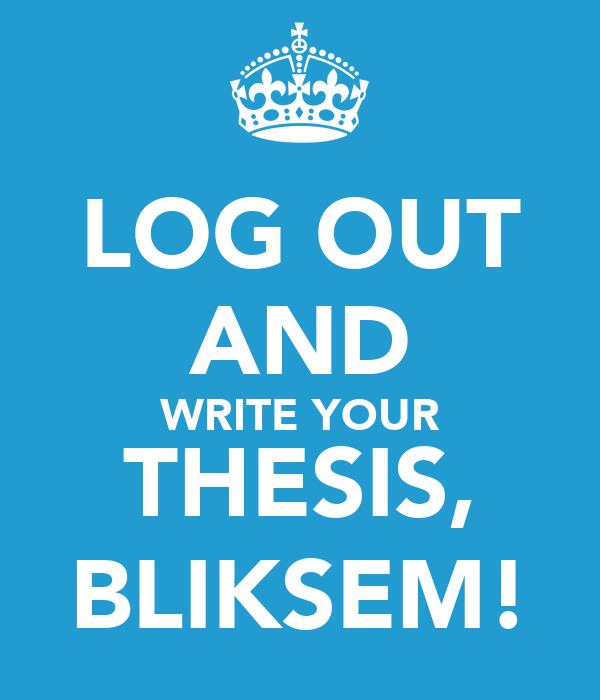 LOG OUT AND WRITE YOUR THESIS, BLIKSEM!