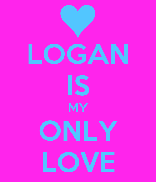 LOGAN IS MY ONLY LOVE