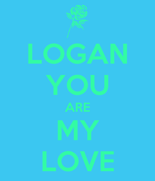LOGAN YOU ARE MY LOVE