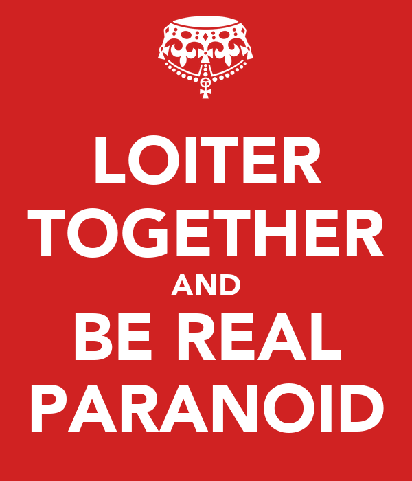 LOITER TOGETHER AND BE REAL PARANOID