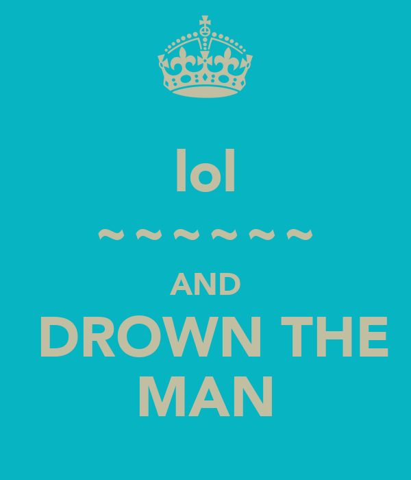 lol ~~~~~~ AND  DROWN THE MAN